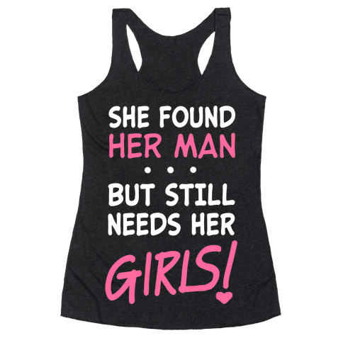 She Found Her Man But Still Needs Her Girls Racerback Tank Top