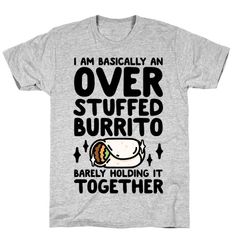 I Am Basically An Over Stuffed Burrito. Barely Holding It Together T-Shirt