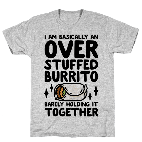 I Am Basically An Over Stuffed Burrito. Barely Holding It Together Mens T-Shirt