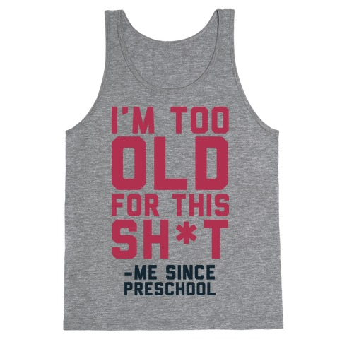 I'm Too Old for This Sh*t- Me Since Preschool Tank Top