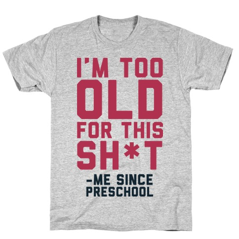 I'm Too Old for This Sh*t- Me Since Preschool T-Shirt