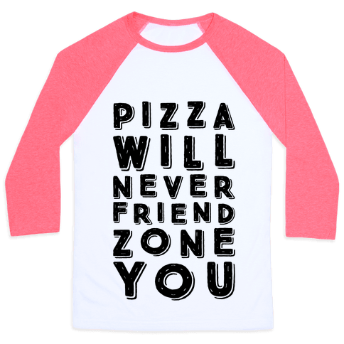 Pizza Will Never Friend Zone You Baseball Tee