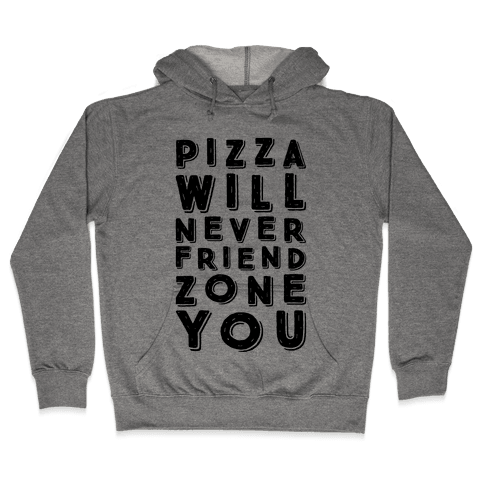 Pizza Will Never Friend Zone You Hooded Sweatshirt