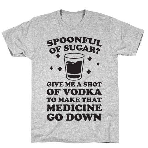 Spoonful Of Sugar? Give Me A Shot Of Vodka To Make That Medicine Go Down T-Shirt