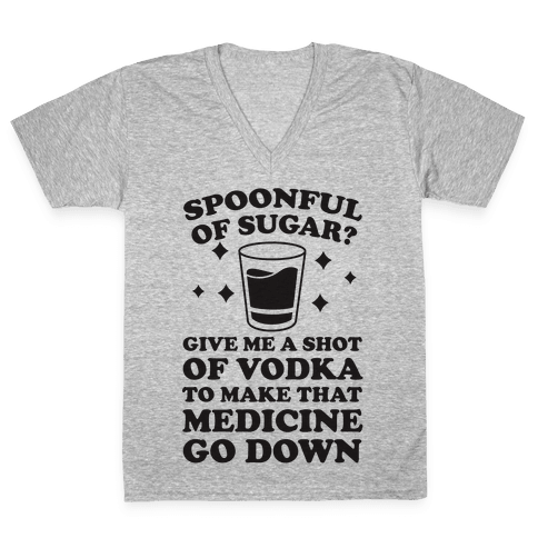 Spoonful Of Sugar? Give Me A Shot Of Vodka To Make That Medicine Go Down V-Neck Tee Shirt