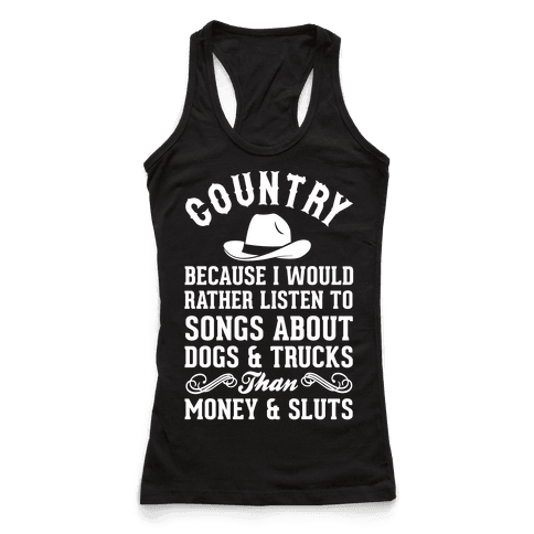 Country Because I Would Rather Listen To Songs About Dogs & Trucks Than Money & Sluts