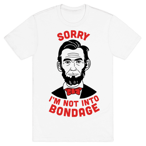 Abraham Lincoln Is Not Into Bondage Mens T-Shirt