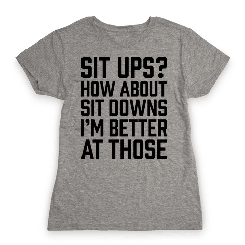Sit Ups? How About Sit Downs Womens T-Shirt
