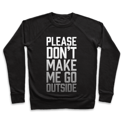 Please Don't Make Me Go Outside Pullover