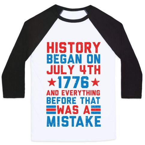 History Before July 4th 1776 Was A Mistake Baseball Tee