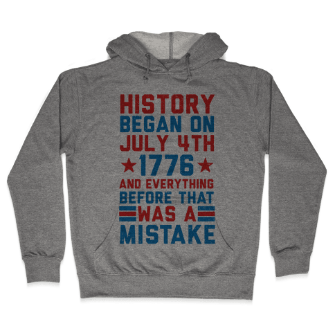 History Before July 4th 1776 Was A Mistake Hooded Sweatshirt