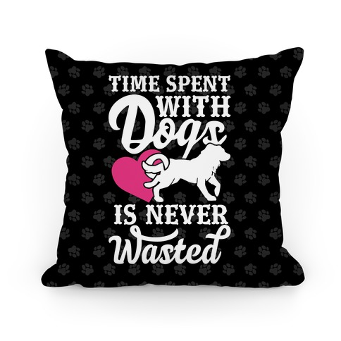 Time Spent With Dogs Is Never Wasted Pillow