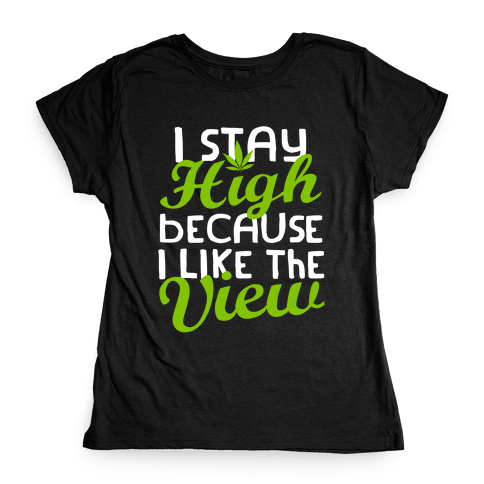 I Stay High Because I Like The View (Dark) Womens T-Shirt