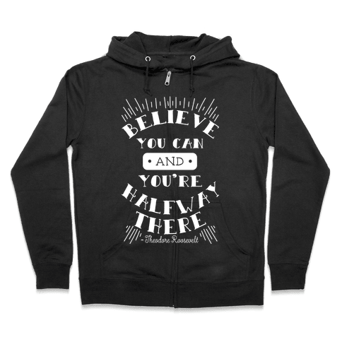 Believe You Can And You're Halfway There - Theodore Roosevelt Zip Hoodie