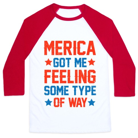 'Merica Got Me Feeling Some Type Of Way Baseball Tee