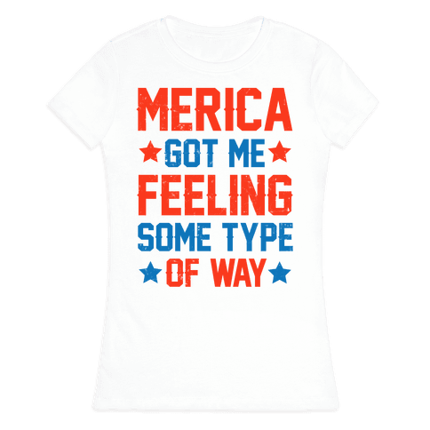 'Merica Got Me Feeling Some Type Of Way Womens T-Shirt