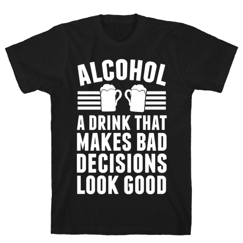 Alcohol: A Drink That Makes Bad Decisions Look Good Mens T-Shirt