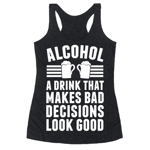 Alcohol: A Drink That Makes Bad Decisions Look Good Racerback Tank Top