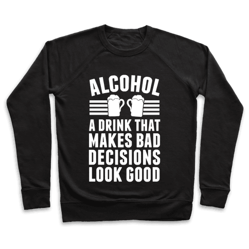Alcohol: A Drink That Makes Bad Decisions Look Good Pullover