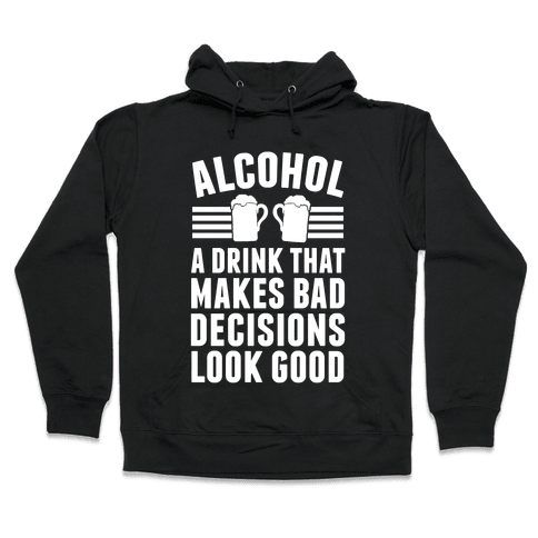 Alcohol: A Drink That Makes Bad Decisions Look Good Hooded Sweatshirt