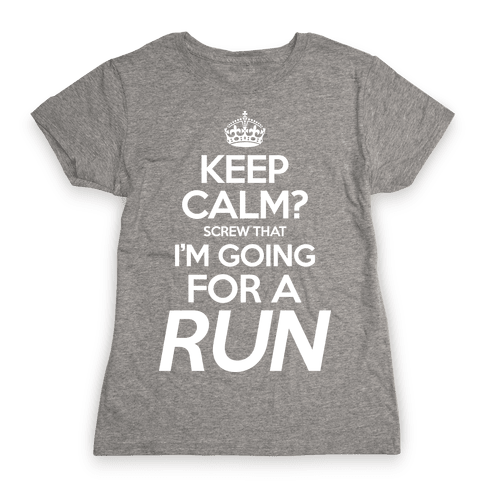 Keep Calm? Screw That, I'm Going For A Run Womens T-Shirt