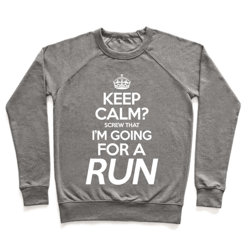Keep Calm? Screw That, I'm Going For A Run Pullover
