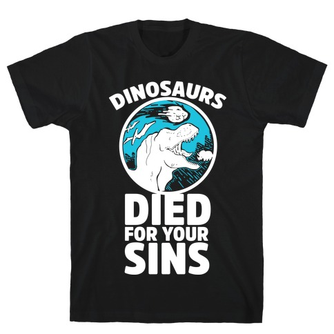 Dinosaurs Died For Your Sins T-Shirt