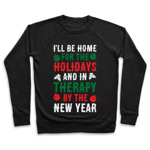 I'll Be Home For The Holidays And In Therapy By The New Year Pullover