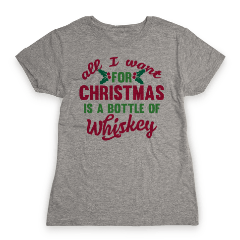 All I Want For Christmas Is A Bottle Of Whiskey Womens T-Shirt