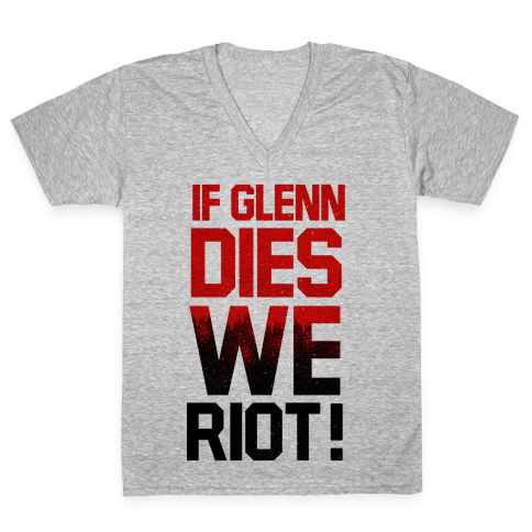 If Glenn Dies We Riot! V-Neck Tee Shirt