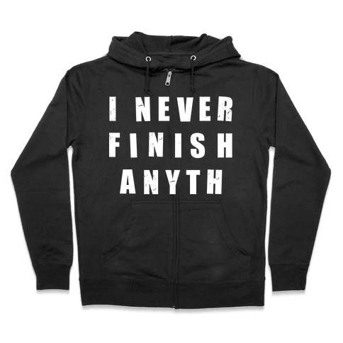 I Never Finish Anything Zip Hoodie