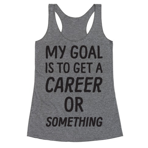 My Goal Is To Get A Career Or Something Racerback Tank Top