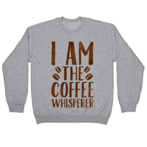 I Am The Coffee Whisperer Pullover