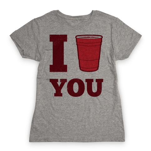 I Solo Cup You Womens T-Shirt