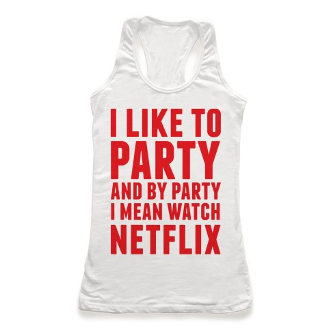 I Like To Party and By Party I Mean Watch Netflix Racerback Tank Top