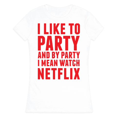 I Like To Party and By Party I Mean Watch Netflix Womens T-Shirt