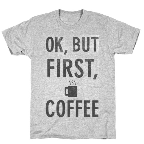 Okay, But First, Coffee  Mens T-Shirt