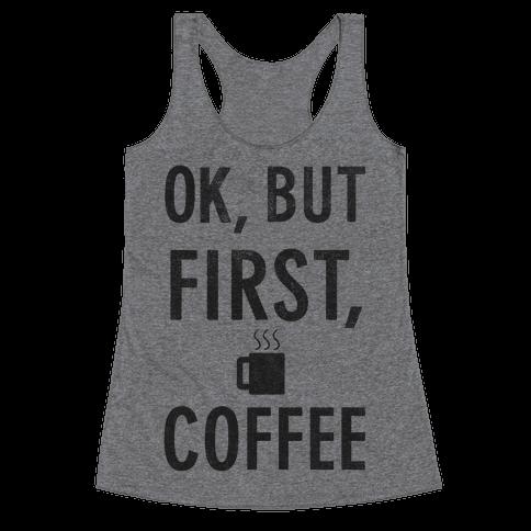 Okay, But First, Coffee  Racerback Tank Top