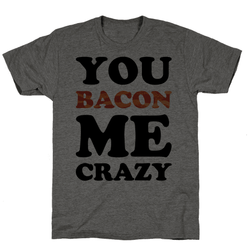 You Bacon Me Crazy Mens T-Shirt