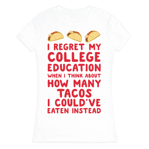 I Regret My College Education When I Think About How Many Tacos I Could've Eaten Instead Womens T-Shirt