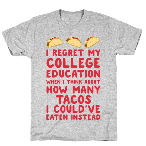 I Regret My College Education When I Think About How Many Tacos I Could've Eaten Instead T-Shirt