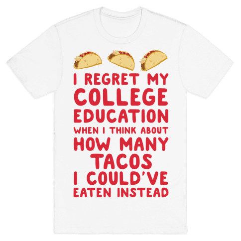 I Regret My College Education When I Think About How Many Tacos I Could've Eaten Instead Mens T-Shirt