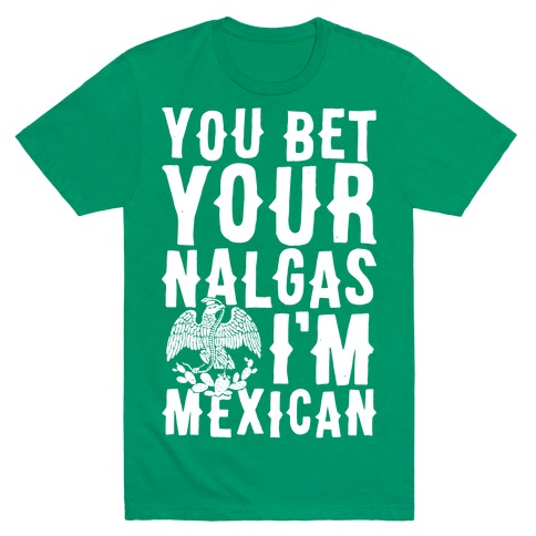 You Bet Your Nalgas I'm Mexican T-Shirt