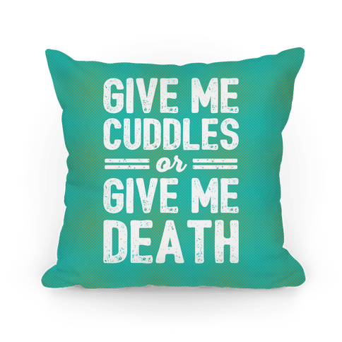 Give Me Cuddles Or Give Me Death Pillow