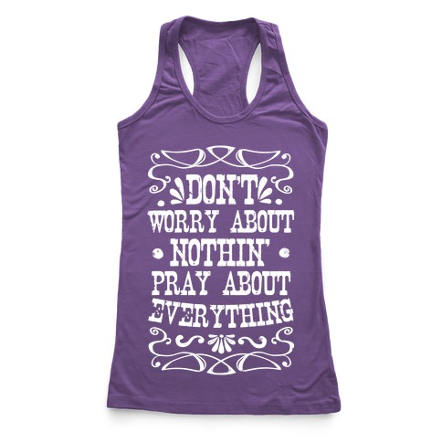 Worry About Nothin'. Pray About Everything. Racerback Tank Top