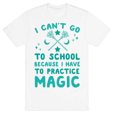 I Can't Go To School Because I Have To Practice Magic Mens T-Shirt