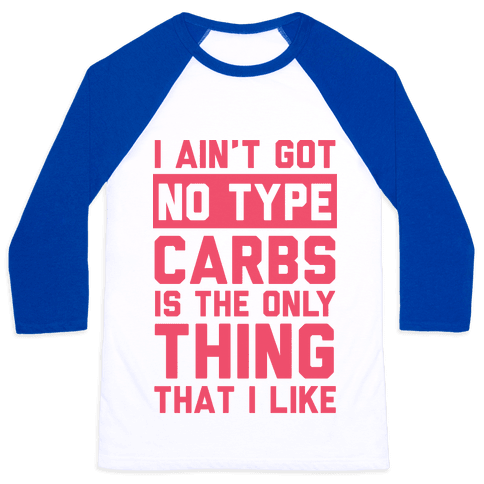 I Ain't Got No Type Carbs Is The Only Thing That I Like Baseball Tee