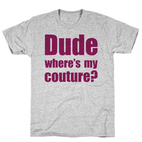 Dude Where's My Couture? Mens/Unisex T-Shirt
