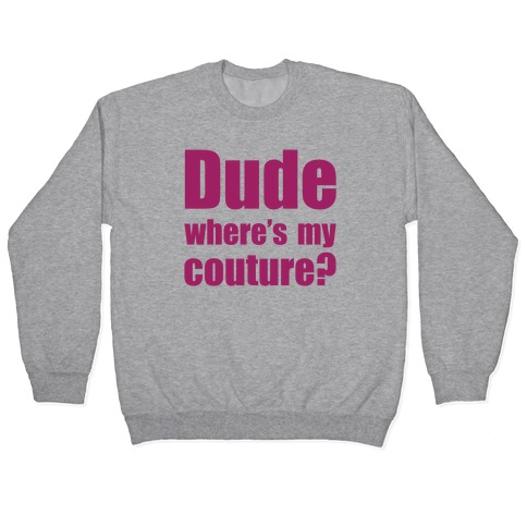 Dude Where's My Couture? Pullover