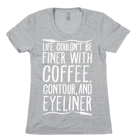 Life Couldn't Be Finer With Coffee Contour And Eyeliner Womens T-Shirt